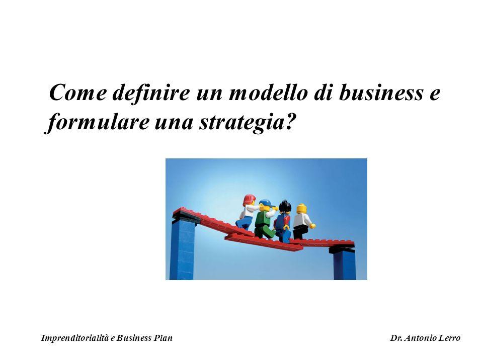 Come definire un modello di business e formulare una strategia? Imprenditorialità e Business Plan Dr. Antonio Lerro