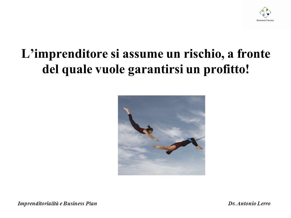 Limprenditore si assume un rischio, a fronte del quale vuole garantirsi un profitto! Imprenditorialità e Business Plan Dr. Antonio Lerro