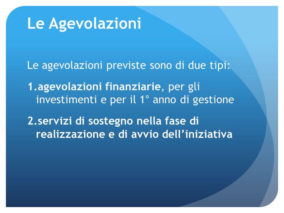 Le Agevolazioni Le agevolazioni previste sono di due tipi: 1.agevolazioni finanziarie, per gli investimenti e per il 1° anno di gestione 2.servizi di sostegno nella fase di realizzazione e di avvio delliniziativa