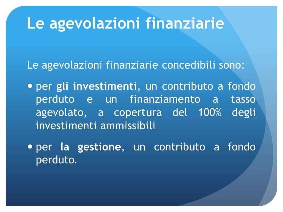 Le agevolazioni finanziarie Le agevolazioni finanziarie concedibili sono: per gli investimenti, un contributo a fondo perduto e un finanziamento a tasso agevolato, a copertura del 100% degli investimenti ammissibili per la gestione, un contributo a fondo perduto.