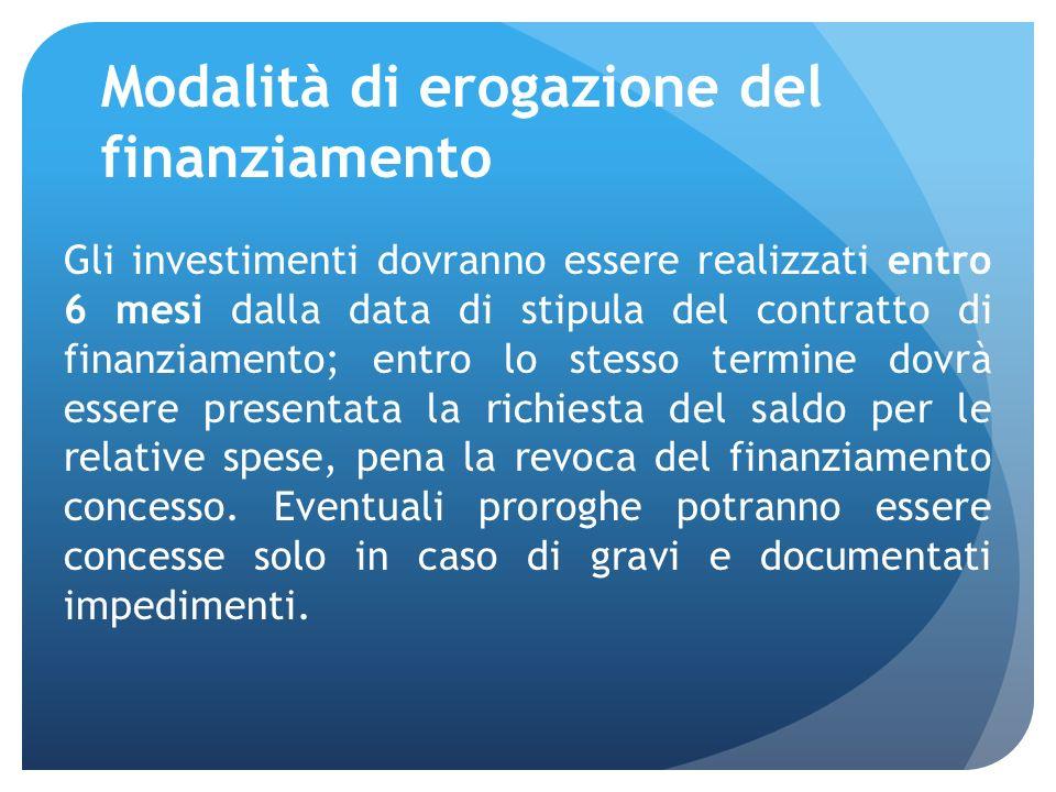 Modalità di erogazione del finanziamento Gli investimenti dovranno essere realizzati entro 6 mesi dalla data di stipula del contratto di finanziamento; entro lo stesso termine dovrà essere presentata la richiesta del saldo per le relative spese, pena la revoca del finanziamento concesso.