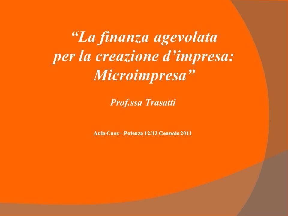 La finanza agevolata per la creazione dimpresa: Microimpresa Prof.ssa Trasatti Aula Caos – Potenza 12/13 Gennaio 2011
