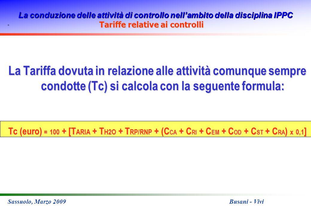 La conduzione delle attività di controllo nellambito della disciplina IPPC Sassuolo, Marzo 2009 Busani - Vivi Tariffe relative ai controlli La Tariffa dovuta in relazione alle attività comunque sempre condotte (Tc) si calcola con la seguente formula: Tc (euro) = 100 + [T ARIA + T H2O + T RP/RNP + (C CA + C RI + C EM + C OD + C ST + C RA ) x 0,1 ]
