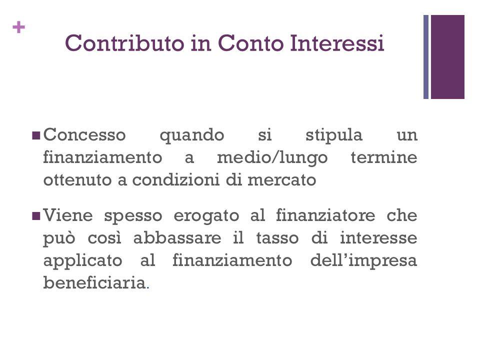 + Contributo in Conto Interessi Concesso quando si stipula un finanziamento a medio/lungo termine ottenuto a condizioni di mercato Viene spesso erogat