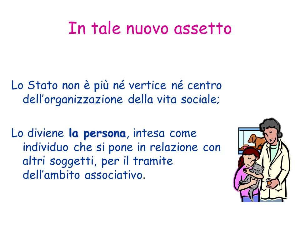 In tale nuovo assetto Lo Stato non è più né vertice né centro dellorganizzazione della vita sociale; la persona Lo diviene la persona, intesa come individuo che si pone in relazione con altri soggetti, per il tramite dellambito associativo.