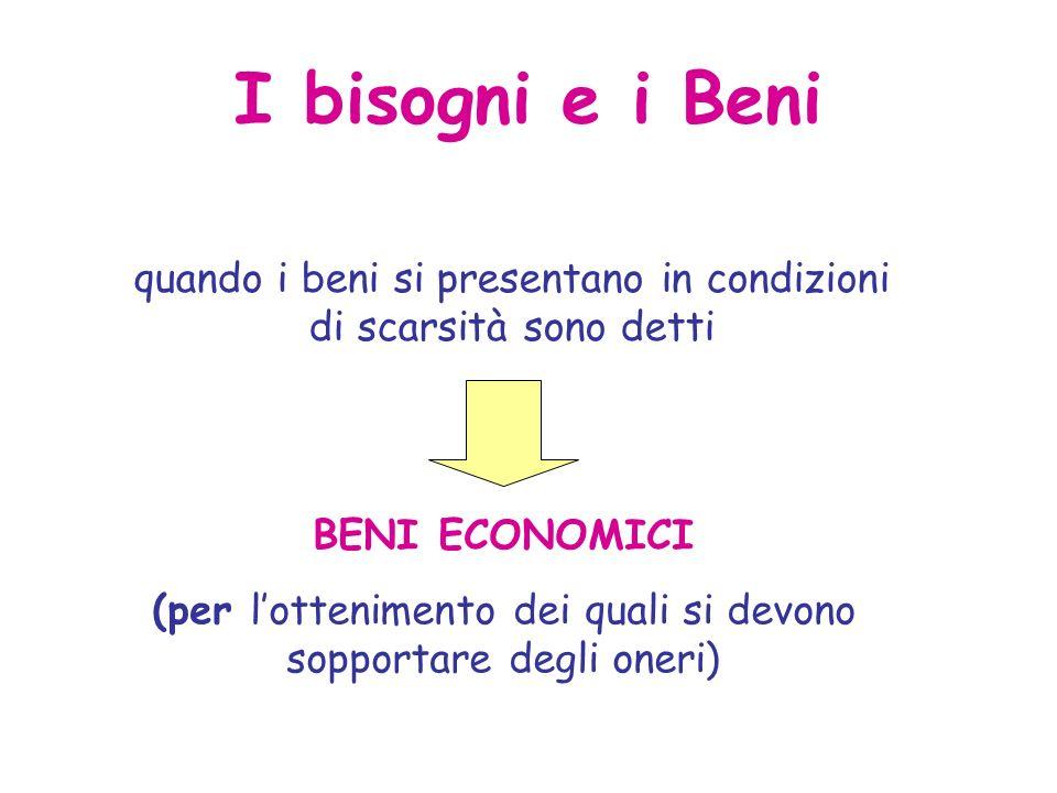 I bisogni e i Beni quando i beni si presentano in condizioni di scarsità sono detti BENI ECONOMICI (per lottenimento dei quali si devono sopportare degli oneri)