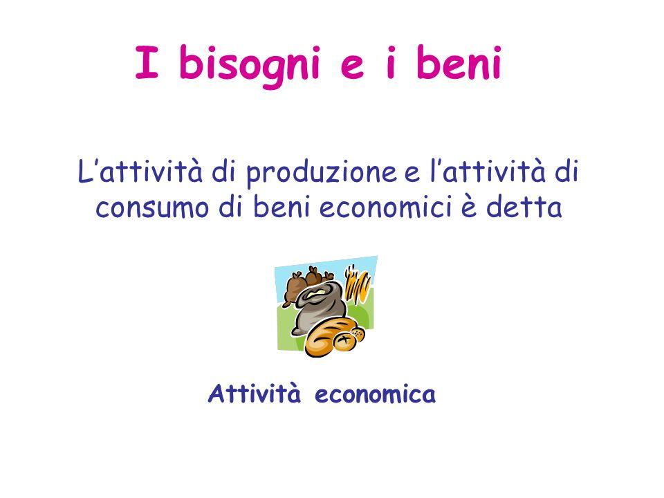 I bisogni e i beni Lattività di produzione e lattività di consumo di beni economici è detta Attività economica
