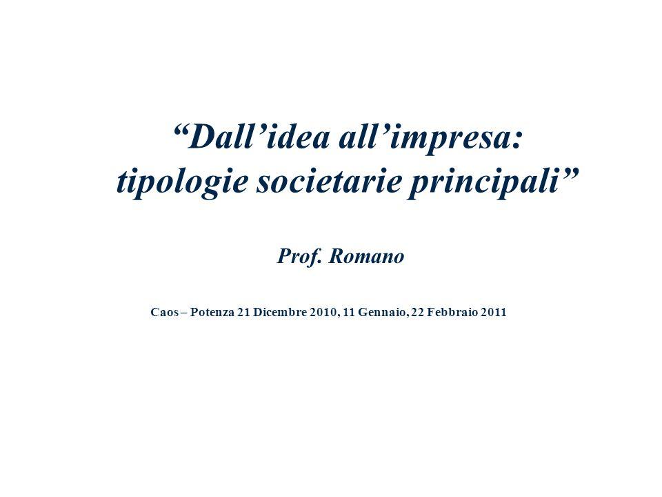 Dallidea allimpresa: tipologie societarie principali Prof. Romano Caos – Potenza 21 Dicembre 2010, 11 Gennaio, 22 Febbraio 2011