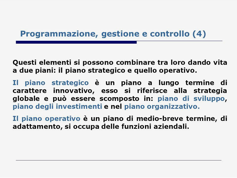 Programmazione, gestione e controllo (4) Questi elementi si possono combinare tra loro dando vita a due piani: il piano strategico e quello operativo.