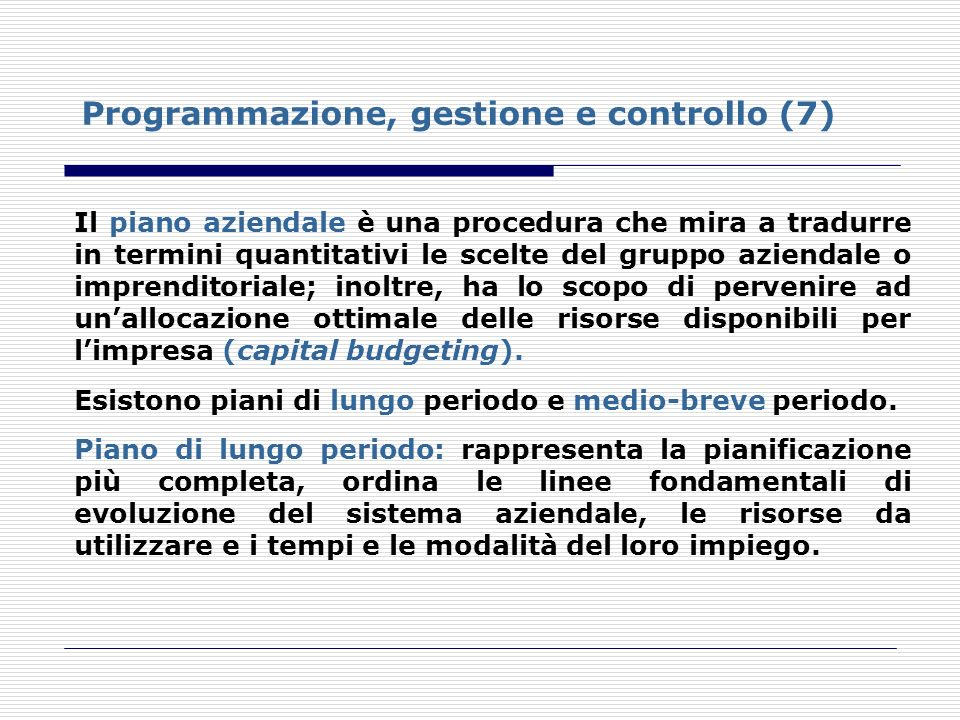 Programmazione, gestione e controllo (7) Il piano aziendale è una procedura che mira a tradurre in termini quantitativi le scelte del gruppo aziendale