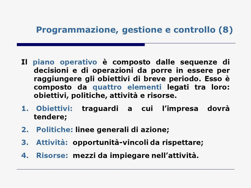 Programmazione, gestione e controllo (8) Il piano operativo è composto dalle sequenze di decisioni e di operazioni da porre in essere per raggiungere