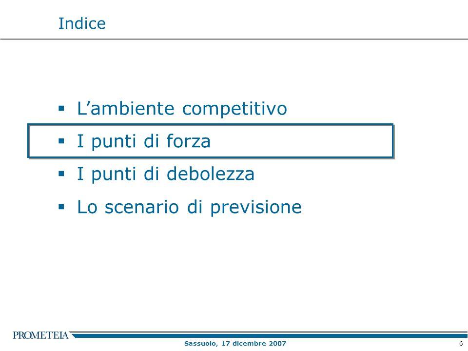 6 Sassuolo, 17 dicembre 2007 Lambiente competitivo I punti di forza I punti di debolezza Lo scenario di previsione Indice