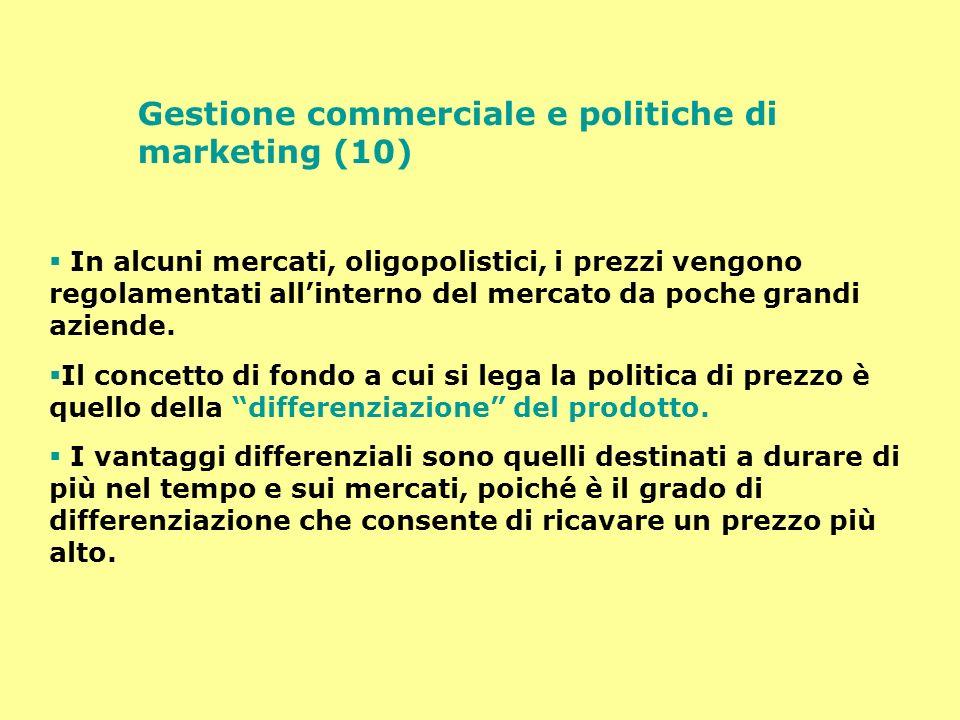 Gestione commerciale e politiche di marketing (10) In alcuni mercati, oligopolistici, i prezzi vengono regolamentati allinterno del mercato da poche g