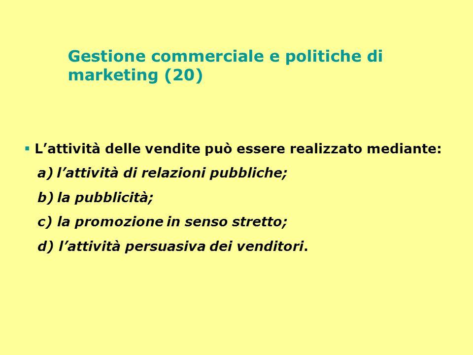 Gestione commerciale e politiche di marketing (20) Lattività delle vendite può essere realizzato mediante: a) lattività di relazioni pubbliche; b) la
