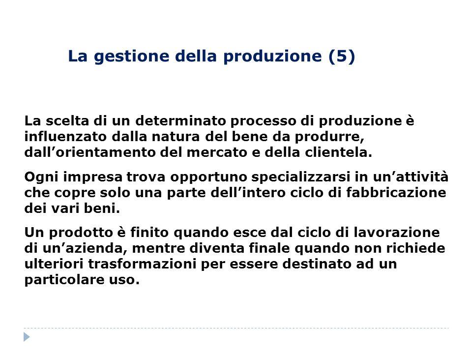La gestione della produzione (5) La scelta di un determinato processo di produzione è influenzato dalla natura del bene da produrre, dallorientamento