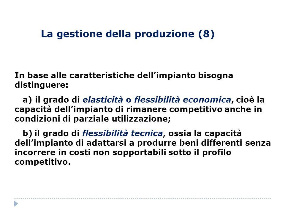 La gestione della produzione (8) In base alle caratteristiche dellimpianto bisogna distinguere: a) il grado di elasticità o flessibilità economica, ci