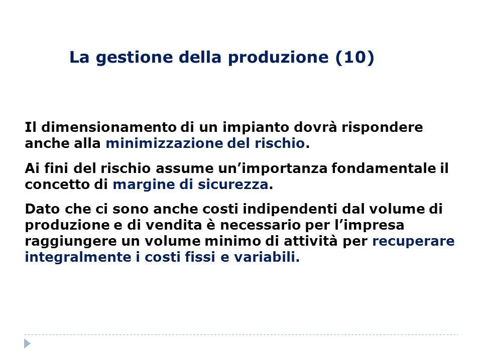 La gestione della produzione (10) Il dimensionamento di un impianto dovrà rispondere anche alla minimizzazione del rischio. Ai fini del rischio assume