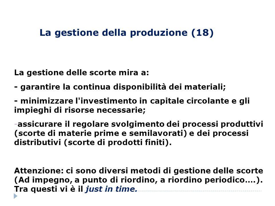 La gestione della produzione (18) La gestione delle scorte mira a: - garantire la continua disponibilità dei materiali; - minimizzare l'investimento i