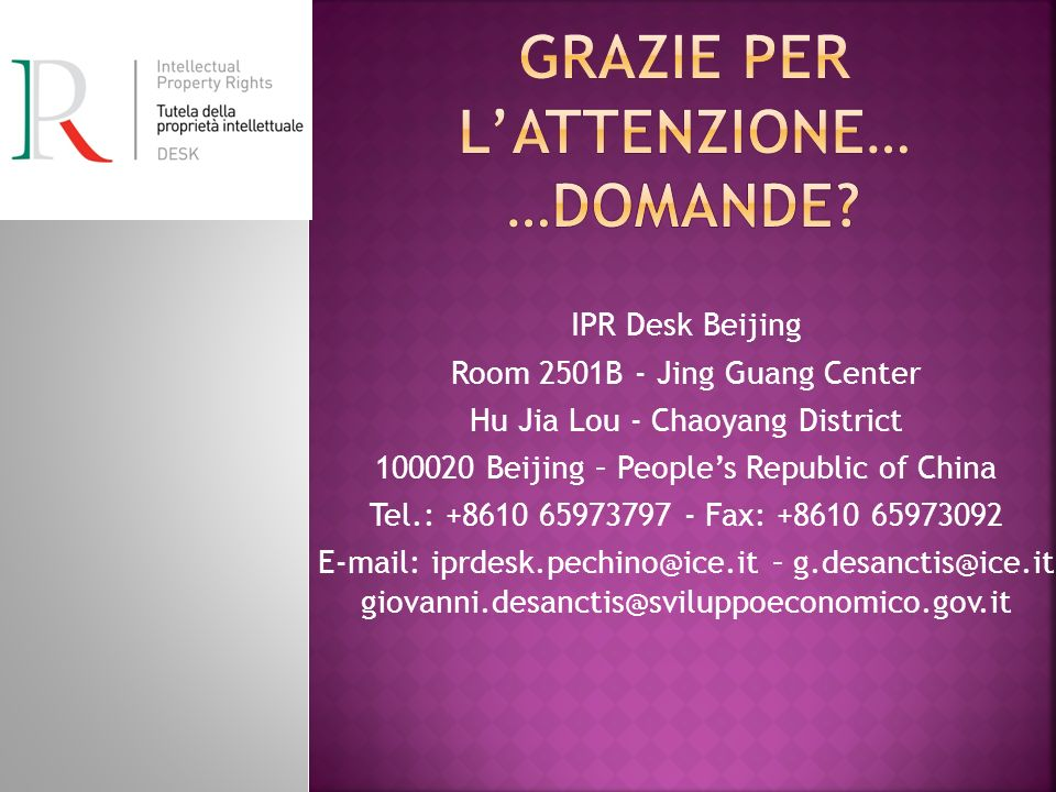 IPR Desk Beijing Room 2501B - Jing Guang Center Hu Jia Lou - Chaoyang District 100020 Beijing – Peoples Republic of China Tel.: +8610 65973797 - Fax: +8610 65973092 E-mail: iprdesk.pechino@ice.it – g.desanctis@ice.it giovanni.desanctis@sviluppoeconomico.gov.it