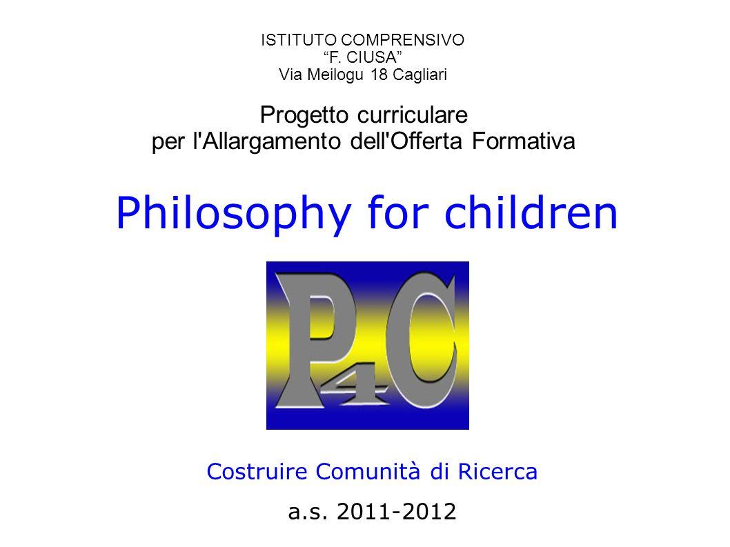 Philosophy for children Costruire Comunità di Ricerca a.s. 2011-2012 ISTITUTO COMPRENSIVO F. CIUSA Via Meilogu 18 Cagliari Progetto curriculare per l'