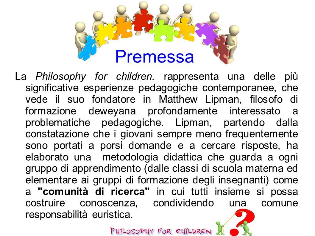 Premessa La Philosophy for children, rappresenta una delle più significative esperienze pedagogiche contemporanee, che vede il suo fondatore in Matthe