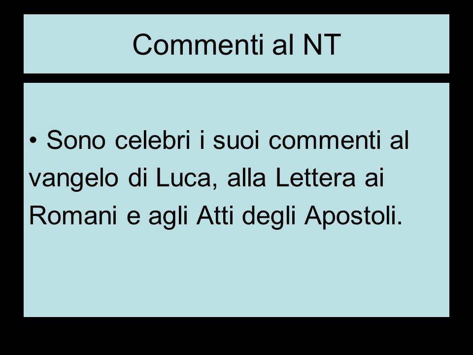 Commenti al NT Sono celebri i suoi commenti al vangelo di Luca, alla Lettera ai Romani e agli Atti degli Apostoli.