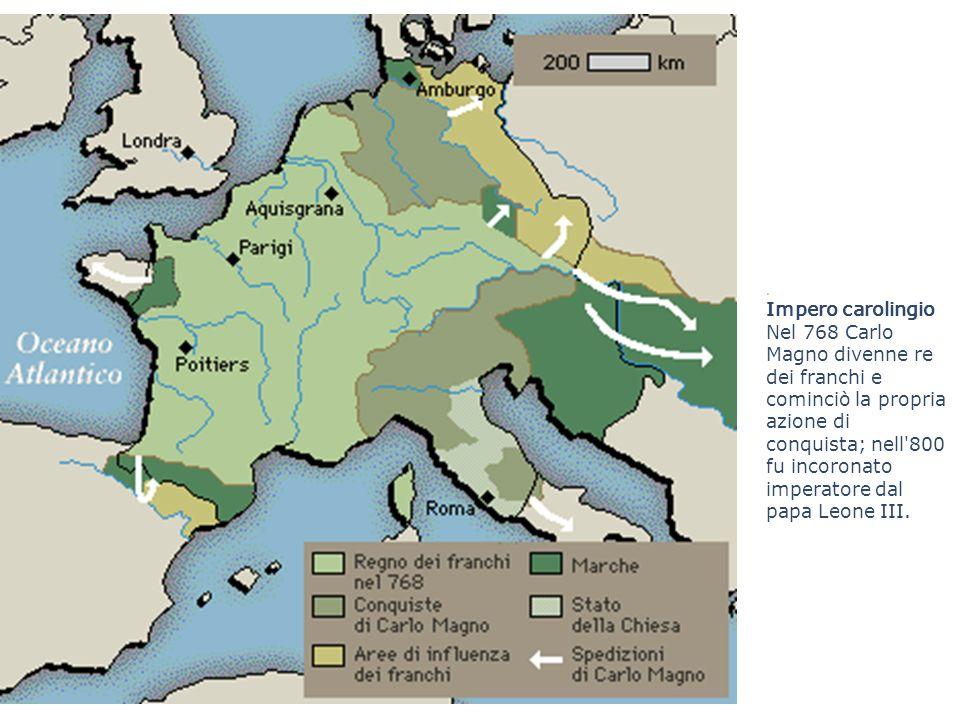 . Impero carolingio Nel 768 Carlo Magno divenne re dei franchi e cominciò la propria azione di conquista; nell'800 fu incoronato imperatore dal papa L