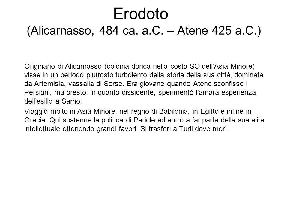 Erodoto (Alicarnasso, 484 ca. a.C. – Atene 425 a.C.) Originario di Alicarnasso (colonia dorica nella costa SO dellAsia Minore) visse in un periodo piu