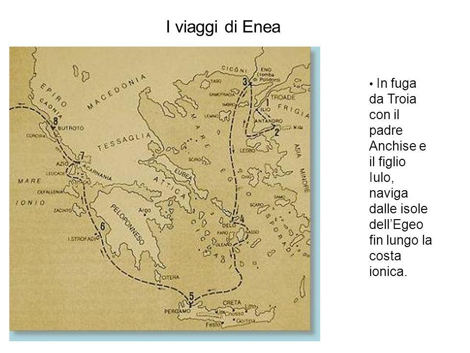 I viaggi di Enea In fuga da Troia con il padre Anchise e il figlio Iulo, naviga dalle isole dellEgeo fin lungo la costa ionica.