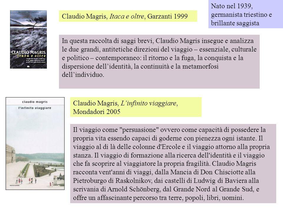 Claudio Magris, Itaca e oltre, Garzanti 1999 In questa raccolta di saggi brevi, Claudio Magris insegue e analizza le due grandi, antitetiche direzioni