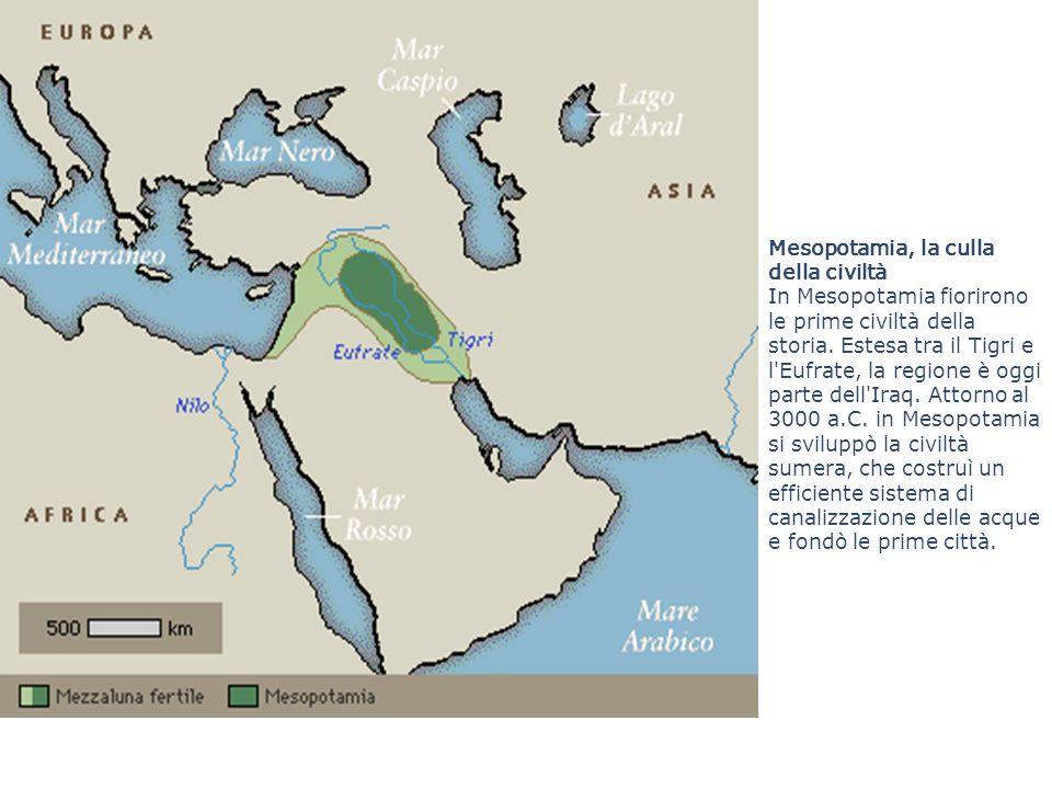 Mesopotamia, la culla della civiltà In Mesopotamia fiorirono le prime civiltà della storia. Estesa tra il Tigri e l'Eufrate, la regione è oggi parte d
