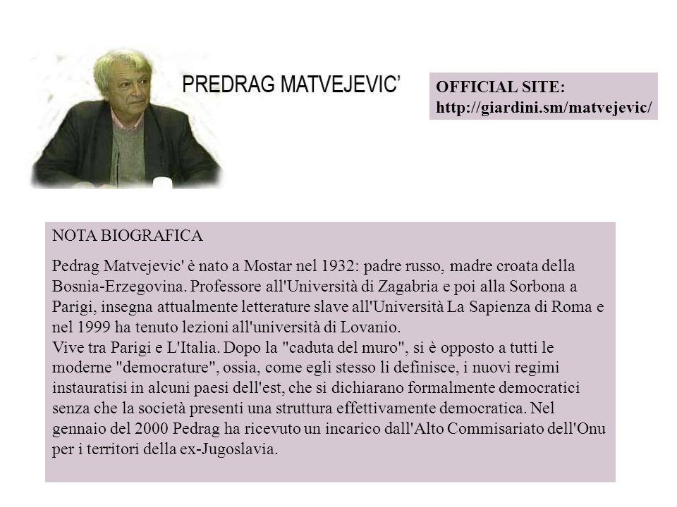 OFFICIAL SITE: http://giardini.sm/matvejevic/ NOTA BIOGRAFICA Pedrag Matvejevic' è nato a Mostar nel 1932: padre russo, madre croata della Bosnia-Erze