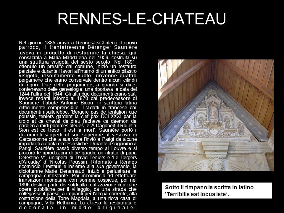 RENNES-LE-CHATEAU Nel giugno 1885 arrivò a Rennes-le-Chateau il nuovo parroco, il trentatreenne Bérenger Saunière aveva in progetto di restaurare la chiesa, già consacrata a Maria Maddalena nel 1059, costruita su una struttura visigota del sesto secolo.