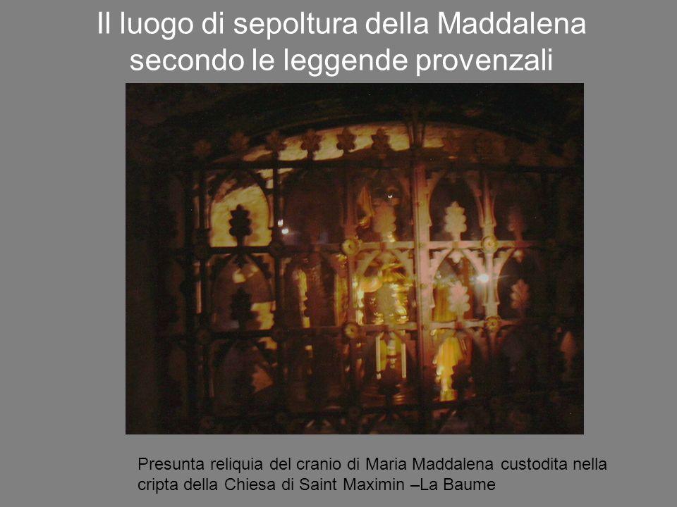 Il luogo di sepoltura della Maddalena secondo le leggende provenzali Presunta reliquia del cranio di Maria Maddalena custodita nella cripta della Chiesa di Saint Maximin –La Baume