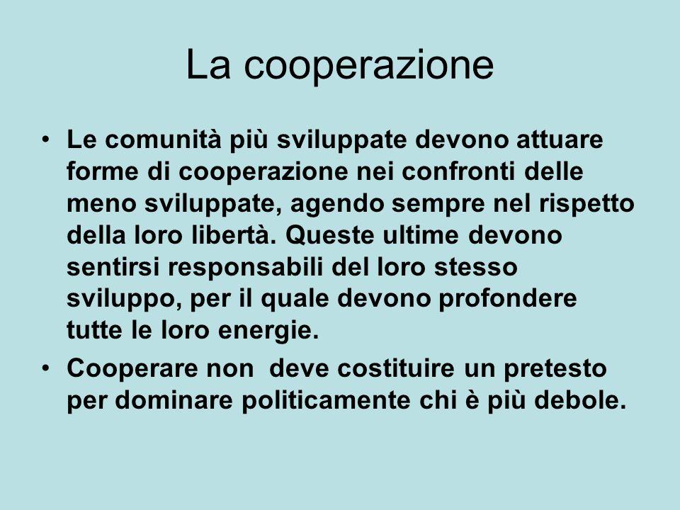 La cooperazione Le comunità più sviluppate devono attuare forme di cooperazione nei confronti delle meno sviluppate, agendo sempre nel rispetto della