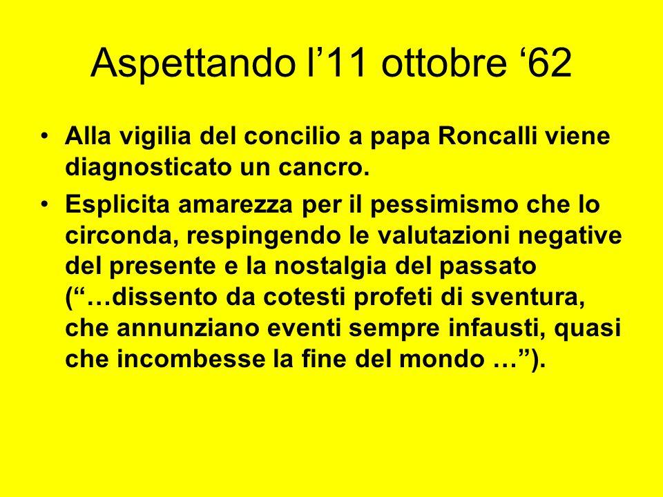 Aspettando l11 ottobre 62 Alla vigilia del concilio a papa Roncalli viene diagnosticato un cancro. Esplicita amarezza per il pessimismo che lo circond