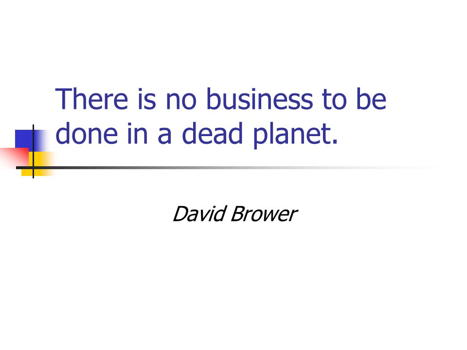 There is no business to be done in a dead planet. David Brower