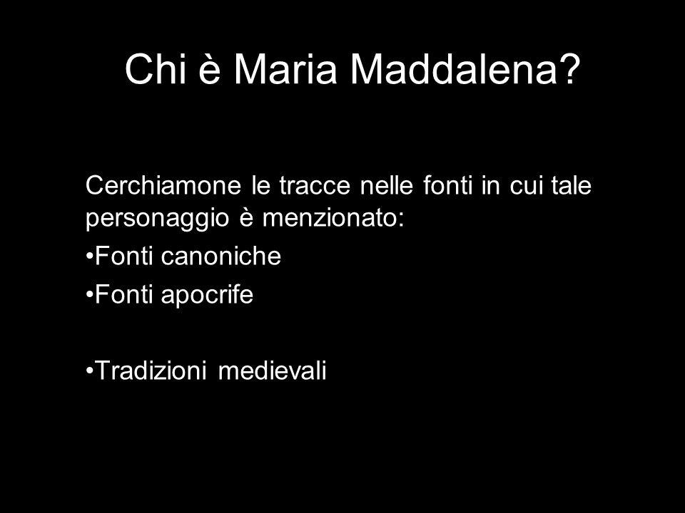 Chi è Maria Maddalena? Cerchiamone le tracce nelle fonti in cui tale personaggio è menzionato: Fonti canoniche Fonti apocrife Tradizioni medievali