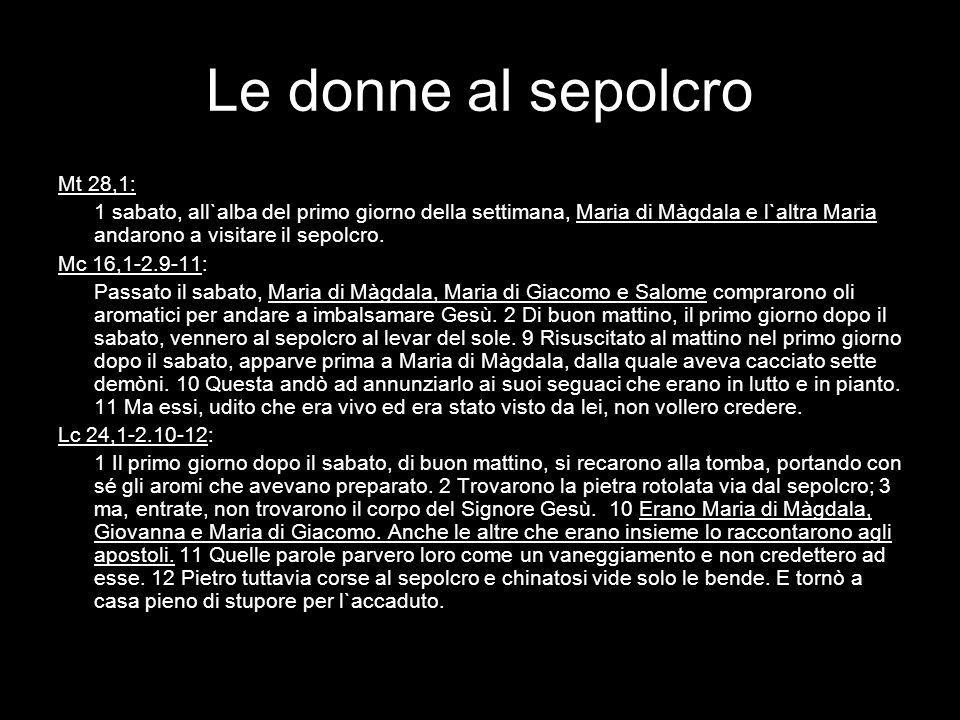 Le donne al sepolcro Mt 28,1: 1 sabato, all`alba del primo giorno della settimana, Maria di Màgdala e l`altra Maria andarono a visitare il sepolcro. M