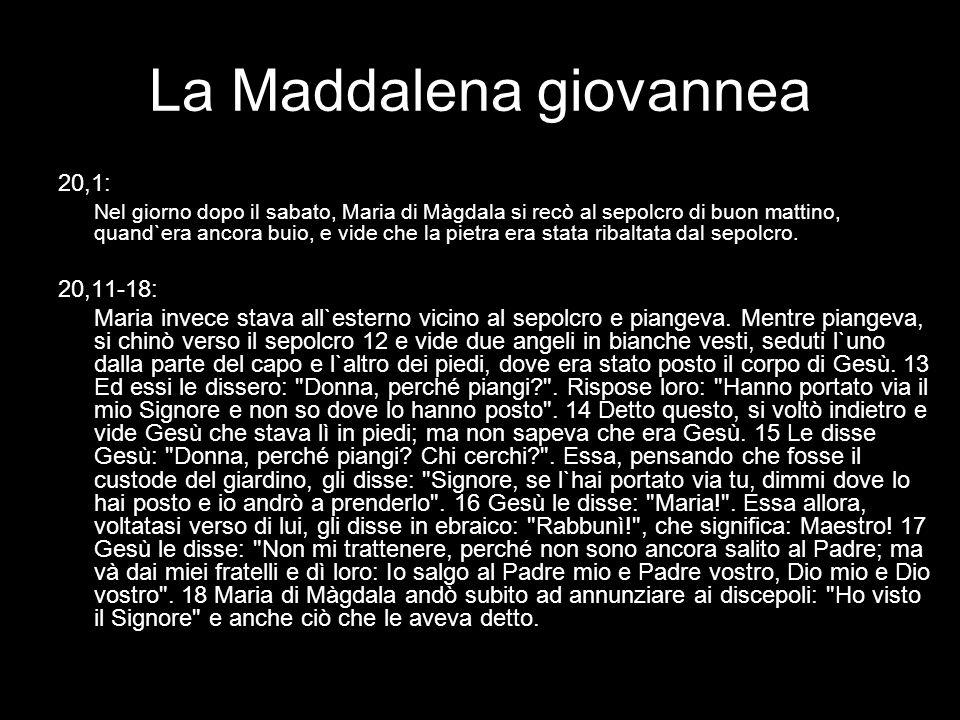 La Maddalena giovannea 20,1: Nel giorno dopo il sabato, Maria di Màgdala si recò al sepolcro di buon mattino, quand`era ancora buio, e vide che la pie