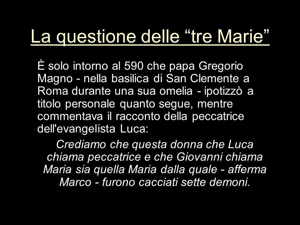 La questione delle tre Marie È solo intorno al 590 che papa Gregorio Magno - nella basilica di San Clemente a Roma durante una sua omelia - ipotizzò a