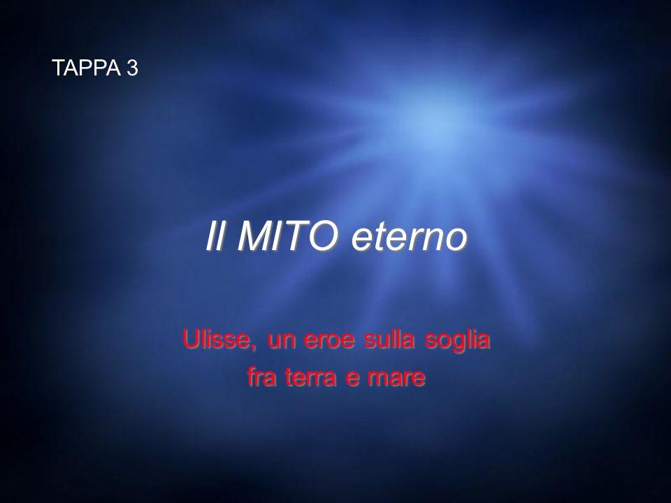 Il MITO eterno Ulisse, un eroe sulla soglia fra terra e mare Ulisse, un eroe sulla soglia fra terra e mare TAPPA 3