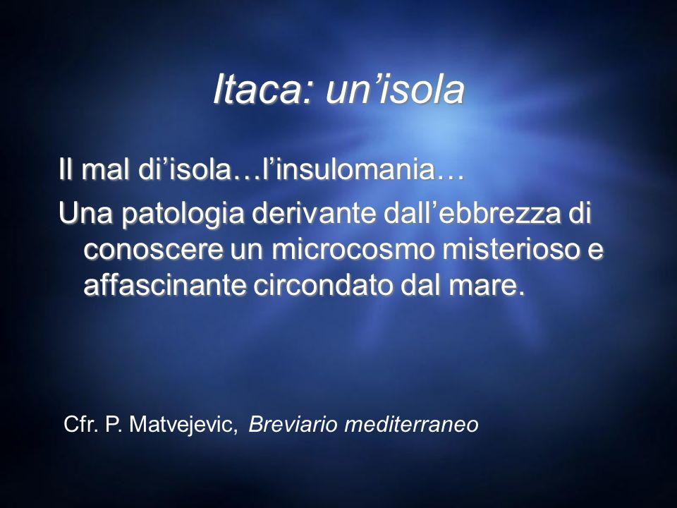 Itaca: unisola Il mal diisola…linsulomania… Una patologia derivante dallebbrezza di conoscere un microcosmo misterioso e affascinante circondato dal m