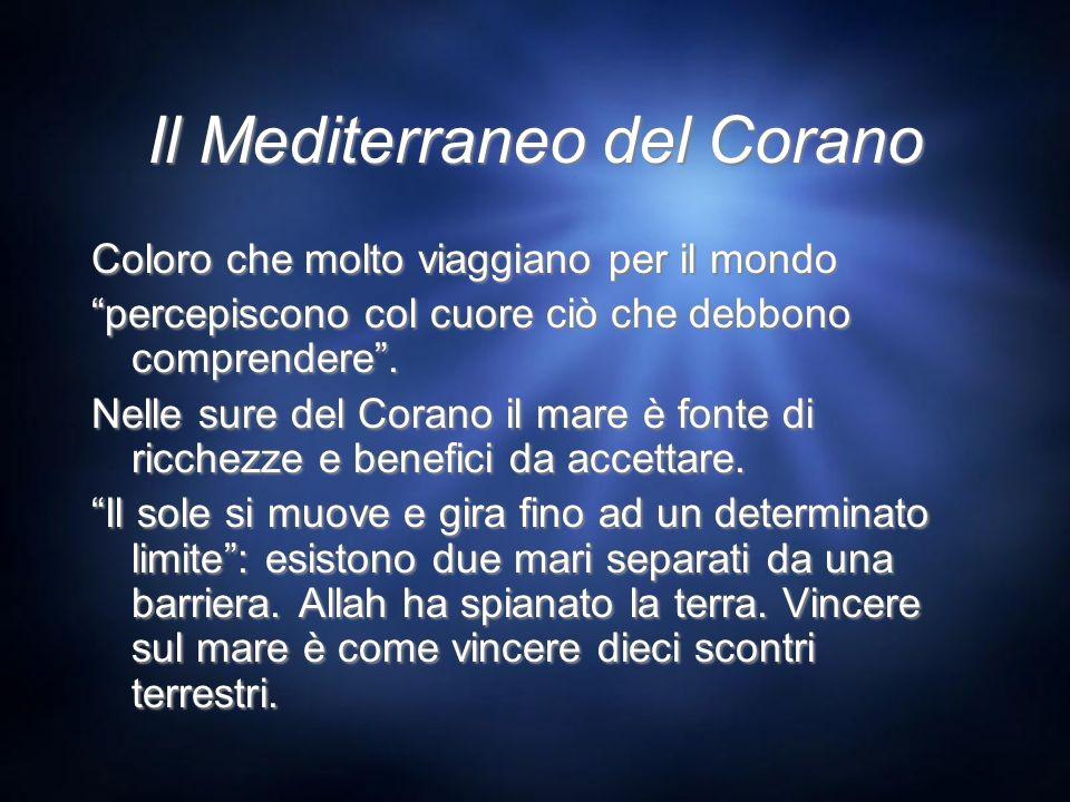 Il Mediterraneo del Corano Coloro che molto viaggiano per il mondo percepiscono col cuore ciò che debbono comprendere. Nelle sure del Corano il mare è