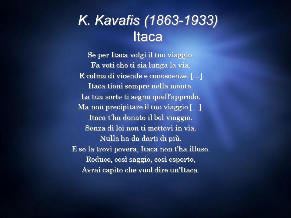 K. Kavafis (1863-1933) Itaca Se per Itaca volgi il tuo viaggio, Fa voti che ti sia lunga la via, E colma di vicende e conoscenze. […] Itaca tieni semp