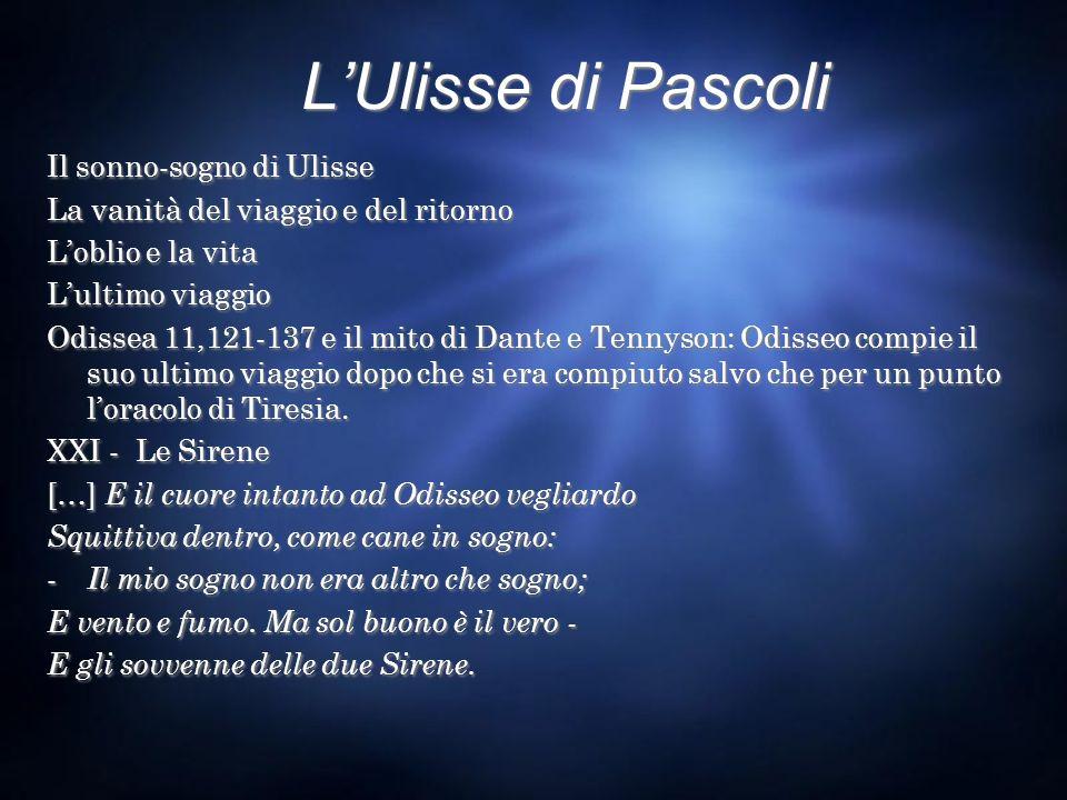 LUlisse di Pascoli Il sonno-sogno di Ulisse La vanità del viaggio e del ritorno Loblio e la vita Lultimo viaggio Odissea 11,121-137 e il mito di Dante