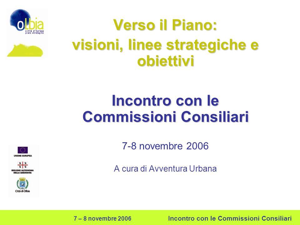 7 – 8 novembre 2006 Incontro con le Commissioni Consiliari Verso il Piano: visioni, linee strategiche e obiettivi Incontro con le Commissioni Consiliari 7-8 novembre 2006 A cura di Avventura Urbana