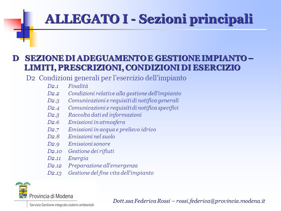 Dott.ssa Federica Rossi – rossi.federica@provincia.modena.it D SEZIONE DI ADEGUAMENTO E GESTIONE IMPIANTO – LIMITI, PRESCRIZIONI, CONDIZIONI DI ESERCIZIO D3 Piano di monitoraggio e controllo dellimpianto D3.1 Facilitazioni concesse agli impianti che adottano un Sistema di Gestione Ambientale D3.2Quadro sinottico delle attività di monitoraggio e controllo D3.2.1 – D3.2.11 Quadri specifici per singole matrici ambientali D3.3Criteri generali per il monitoraggio ALLEGATO I - Sezioni principali