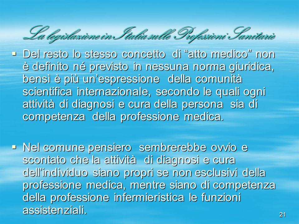 21 La legislazione in Italia sulle Professioni Sanitarie Del resto lo stesso concetto di atto medico non è definito né previsto in nessuna norma giuri