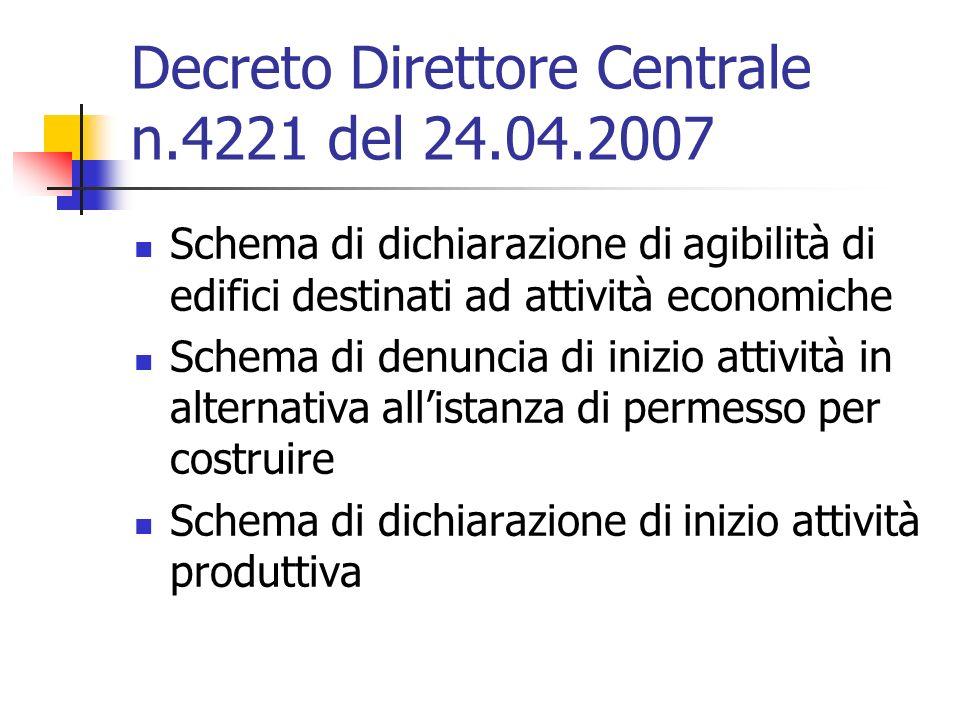 Decreto Direttore Centrale n.4221 del 24.04.2007 Schema di dichiarazione di agibilità di edifici destinati ad attività economiche Schema di denuncia di inizio attività in alternativa allistanza di permesso per costruire Schema di dichiarazione di inizio attività produttiva